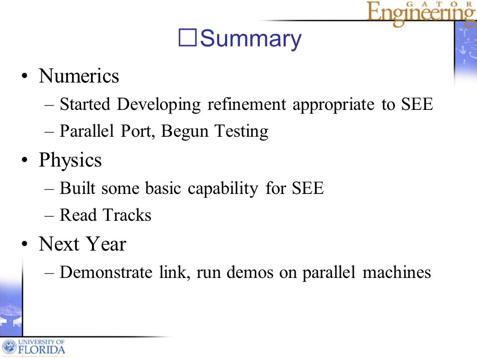 Summary Numerics –Started Developing refinement appropriate to SEE –Parallel Port, Begun Testing Physics –Built some basic capability for SEE –Read Tracks Next Year –Demonstrate link, run demos on parallel machines