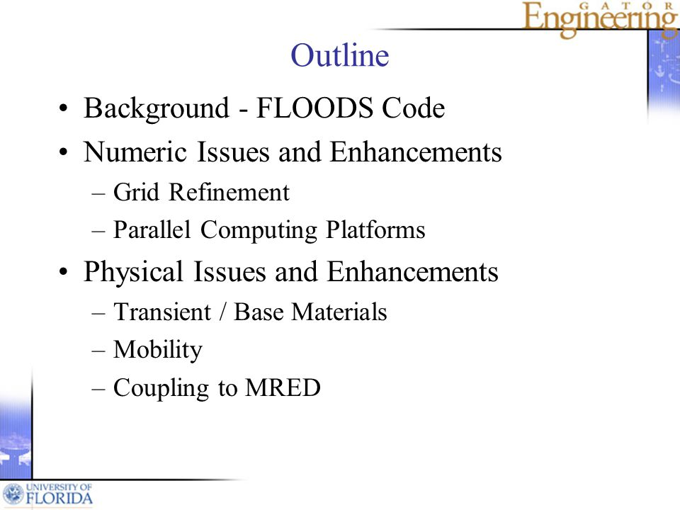 Outline Background - FLOODS Code Numeric Issues and Enhancements –Grid Refinement –Parallel Computing Platforms Physical Issues and Enhancements –Transient / Base Materials –Mobility –Coupling to MRED