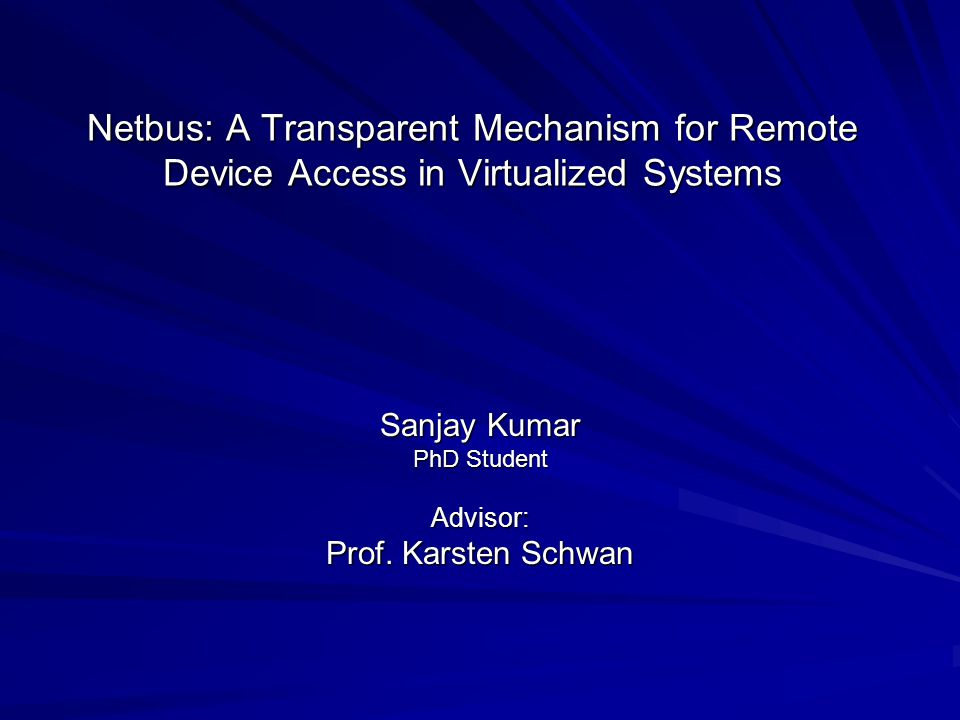 Netbus: A Transparent Mechanism for Remote Device Access in Virtualized Systems Sanjay Kumar PhD Student Advisor: Prof.