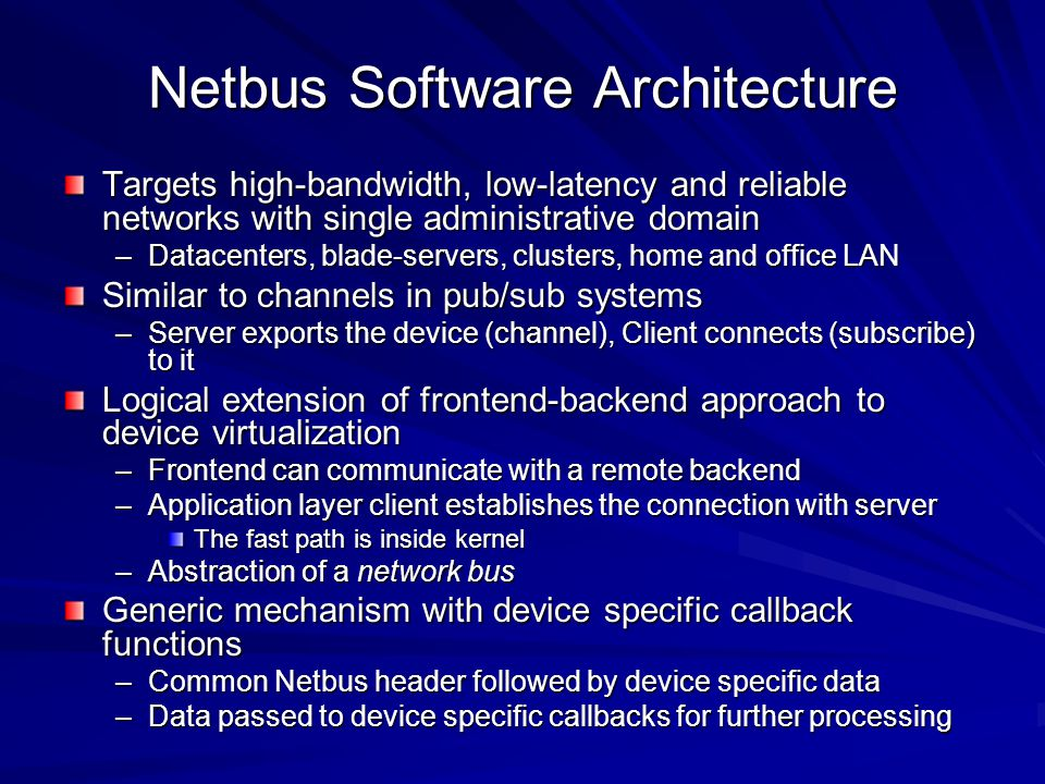 Netbus Software Architecture Targets high-bandwidth, low-latency and reliable networks with single administrative domain –Datacenters, blade-servers, clusters, home and office LAN Similar to channels in pub/sub systems –Server exports the device (channel), Client connects (subscribe) to it Logical extension of frontend-backend approach to device virtualization –Frontend can communicate with a remote backend –Application layer client establishes the connection with server The fast path is inside kernel –Abstraction of a network bus Generic mechanism with device specific callback functions –Common Netbus header followed by device specific data –Data passed to device specific callbacks for further processing