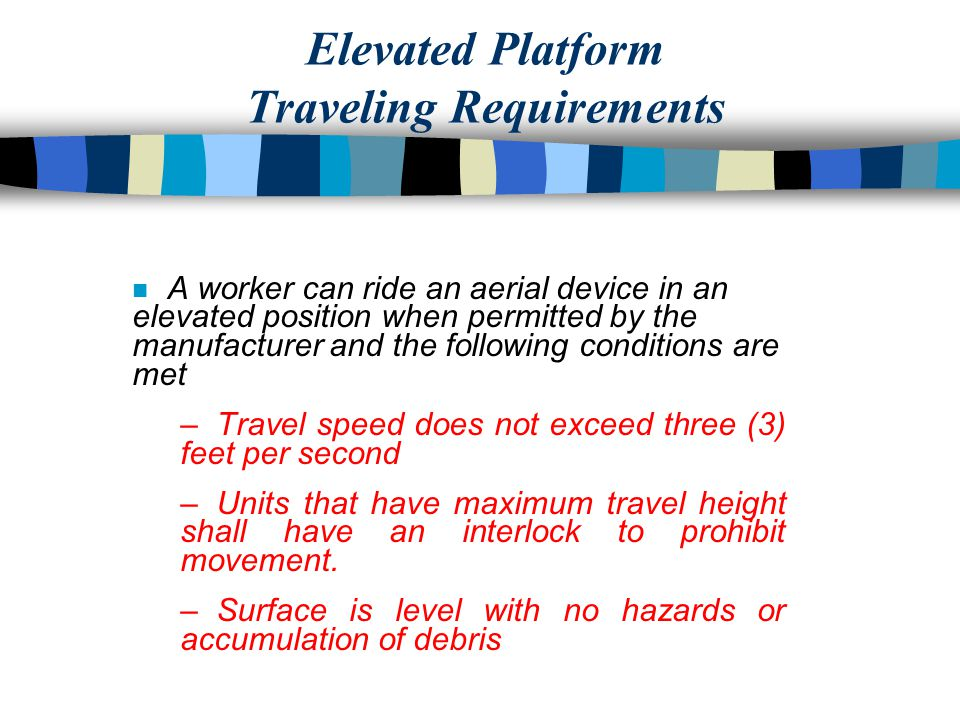 Elevated Platform Traveling Requirements n A worker can ride an aerial device in an elevated position when permitted by the manufacturer and the following conditions are met – Travel speed does not exceed three (3) feet per second – Units that have maximum travel height shall have an interlock to prohibit movement.