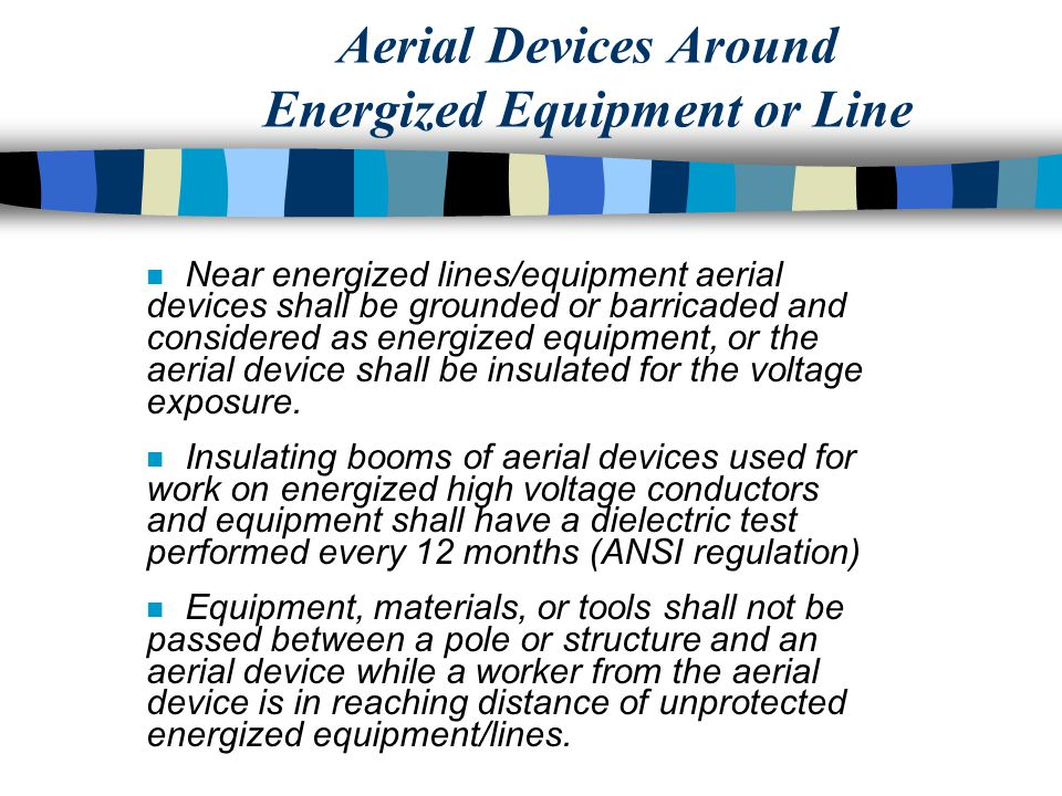 Aerial Devices Around Energized Equipment or Line n Near energized lines/equipment aerial devices shall be grounded or barricaded and considered as energized equipment, or the aerial device shall be insulated for the voltage exposure.