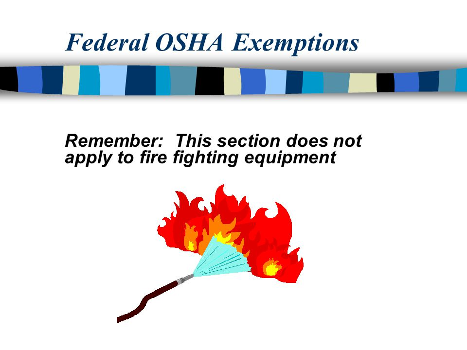 Federal OSHA Exemptions Remember: This section does not apply to fire fighting equipment