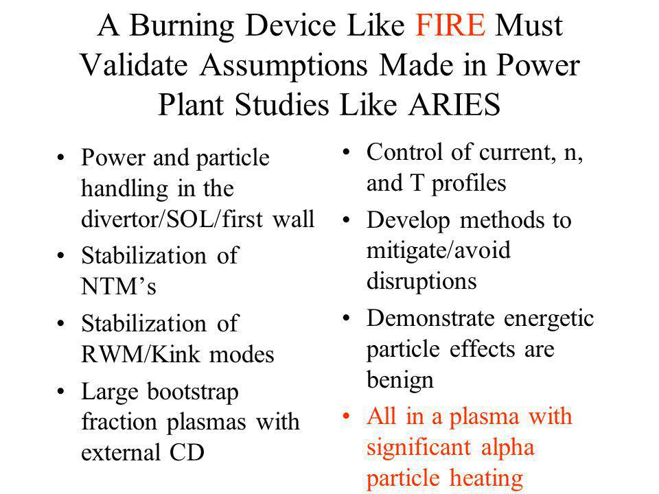 A Burning Device Like FIRE Must Validate Assumptions Made in Power Plant Studies Like ARIES Power and particle handling in the divertor/SOL/first wall Stabilization of NTMs Stabilization of RWM/Kink modes Large bootstrap fraction plasmas with external CD Control of current, n, and T profiles Develop methods to mitigate/avoid disruptions Demonstrate energetic particle effects are benign All in a plasma with significant alpha particle heating