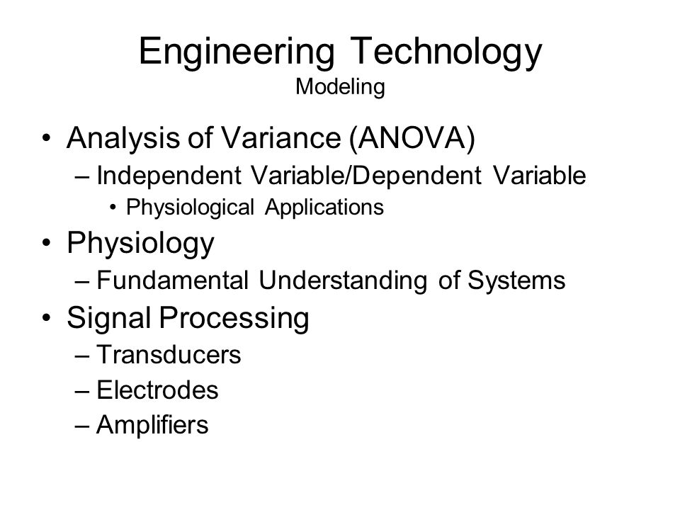 Engineering Technology Modeling Analysis of Variance (ANOVA) –Independent Variable/Dependent Variable Physiological Applications Physiology –Fundamental Understanding of Systems Signal Processing –Transducers –Electrodes –Amplifiers