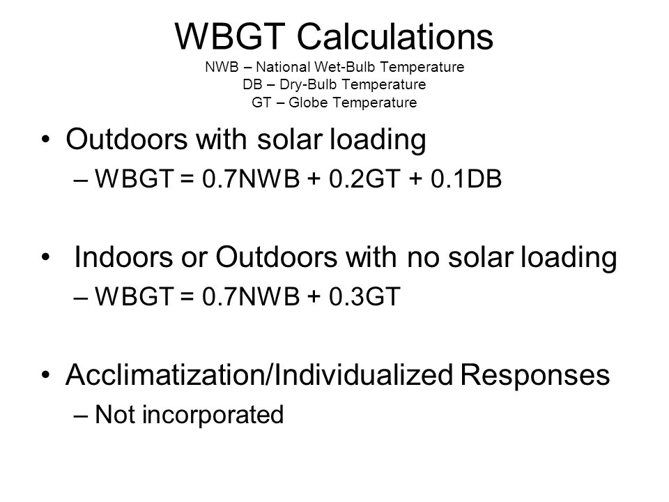 WBGT Calculations NWB – National Wet-Bulb Temperature DB – Dry-Bulb Temperature GT – Globe Temperature Outdoors with solar loading –WBGT = 0.7NWB + 0.2GT + 0.1DB Indoors or Outdoors with no solar loading –WBGT = 0.7NWB + 0.3GT Acclimatization/Individualized Responses –Not incorporated