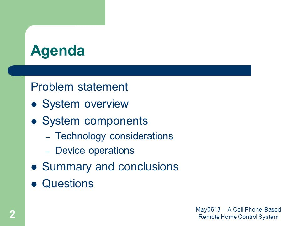 May0613 - A Cell Phone-Based Remote Home Control System 2 Agenda Problem statement System overview System components – Technology considerations – Device operations Summary and conclusions Questions