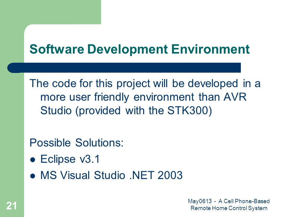 May0613 - A Cell Phone-Based Remote Home Control System 21 Software Development Environment The code for this project will be developed in a more user friendly environment than AVR Studio (provided with the STK300) Possible Solutions: Eclipse v3.1 MS Visual Studio.NET 2003