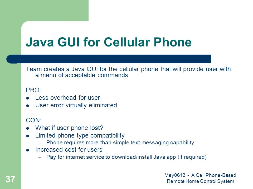 May0613 - A Cell Phone-Based Remote Home Control System 37 Java GUI for Cellular Phone Team creates a Java GUI for the cellular phone that will provide user with a menu of acceptable commands PRO: Less overhead for user User error virtually eliminated CON: What if user phone lost.