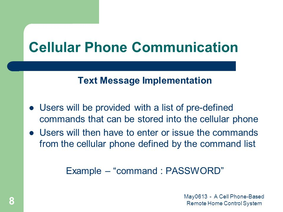 May0613 - A Cell Phone-Based Remote Home Control System 8 Cellular Phone Communication Text Message Implementation Users will be provided with a list of pre-defined commands that can be stored into the cellular phone Users will then have to enter or issue the commands from the cellular phone defined by the command list Example – command : PASSWORD