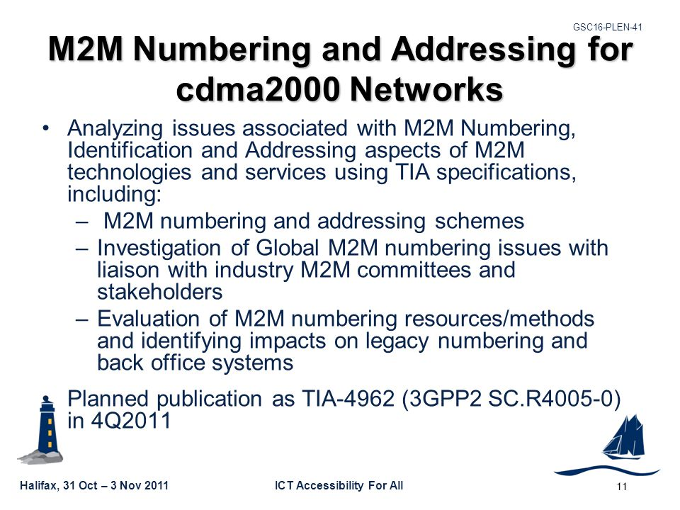 GSC16-PLEN-41 Halifax, 31 Oct – 3 Nov 2011ICT Accessibility For All M2M Numbering and Addressing for cdma2000 Networks Analyzing issues associated with M2M Numbering, Identification and Addressing aspects of M2M technologies and services using TIA specifications, including: – M2M numbering and addressing schemes –Investigation of Global M2M numbering issues with liaison with industry M2M committees and stakeholders –Evaluation of M2M numbering resources/methods and identifying impacts on legacy numbering and back office systems Planned publication as TIA-4962 (3GPP2 SC.R4005-0) in 4Q2011 11