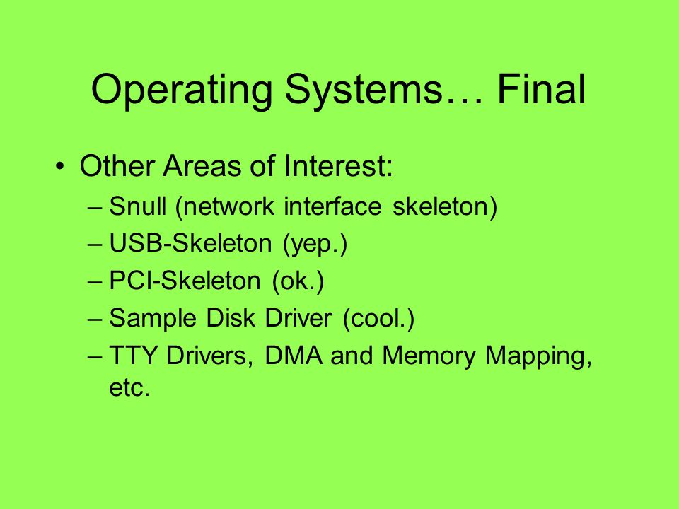 Operating Systems… Final Other Areas of Interest: –Snull (network interface skeleton) –USB-Skeleton (yep.) –PCI-Skeleton (ok.) –Sample Disk Driver (cool.) –TTY Drivers, DMA and Memory Mapping, etc.