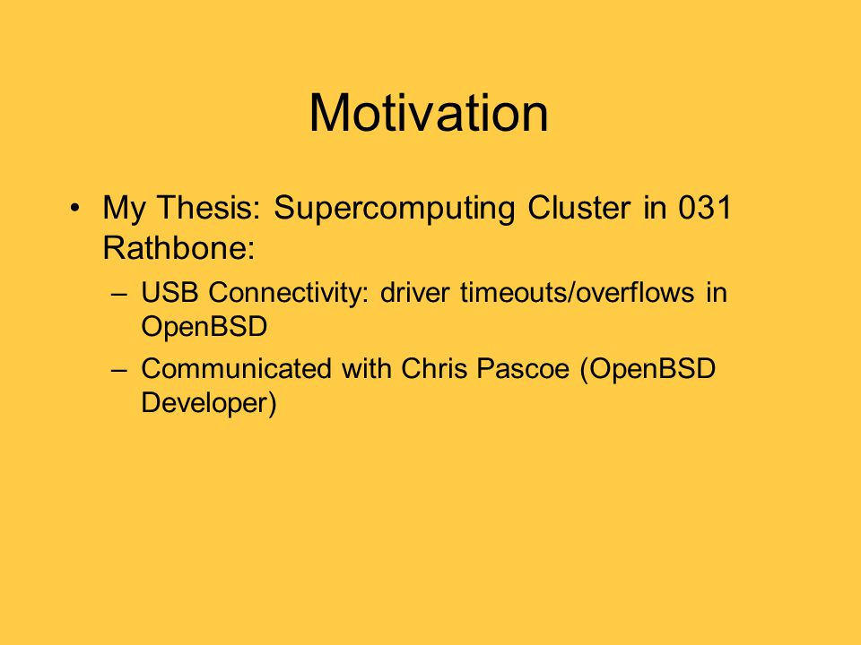 Motivation My Thesis: Supercomputing Cluster in 031 Rathbone: –USB Connectivity: driver timeouts/overflows in OpenBSD –Communicated with Chris Pascoe (OpenBSD Developer)