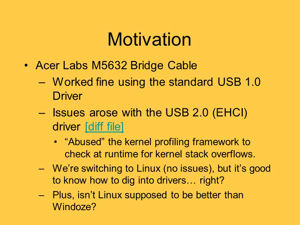 Motivation Acer Labs M5632 Bridge Cable –Worked fine using the standard USB 1.0 Driver –Issues arose with the USB 2.0 (EHCI) driver [diff file][diff file] Abused the kernel profiling framework to check at runtime for kernel stack overflows.