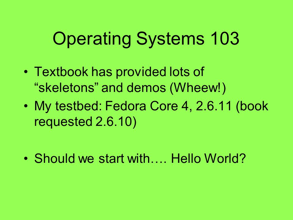 Operating Systems 103 Textbook has provided lots of skeletons and demos (Wheew!) My testbed: Fedora Core 4, 2.6.11 (book requested 2.6.10) Should we start with….