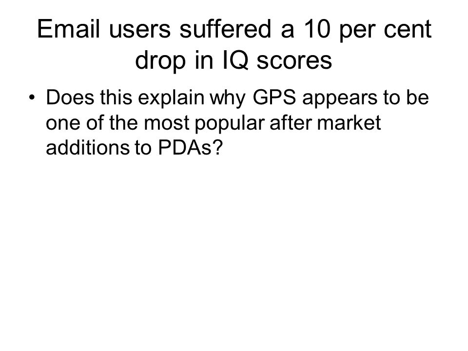 Email users suffered a 10 per cent drop in IQ scores Does this explain why GPS appears to be one of the most popular after market additions to PDAs