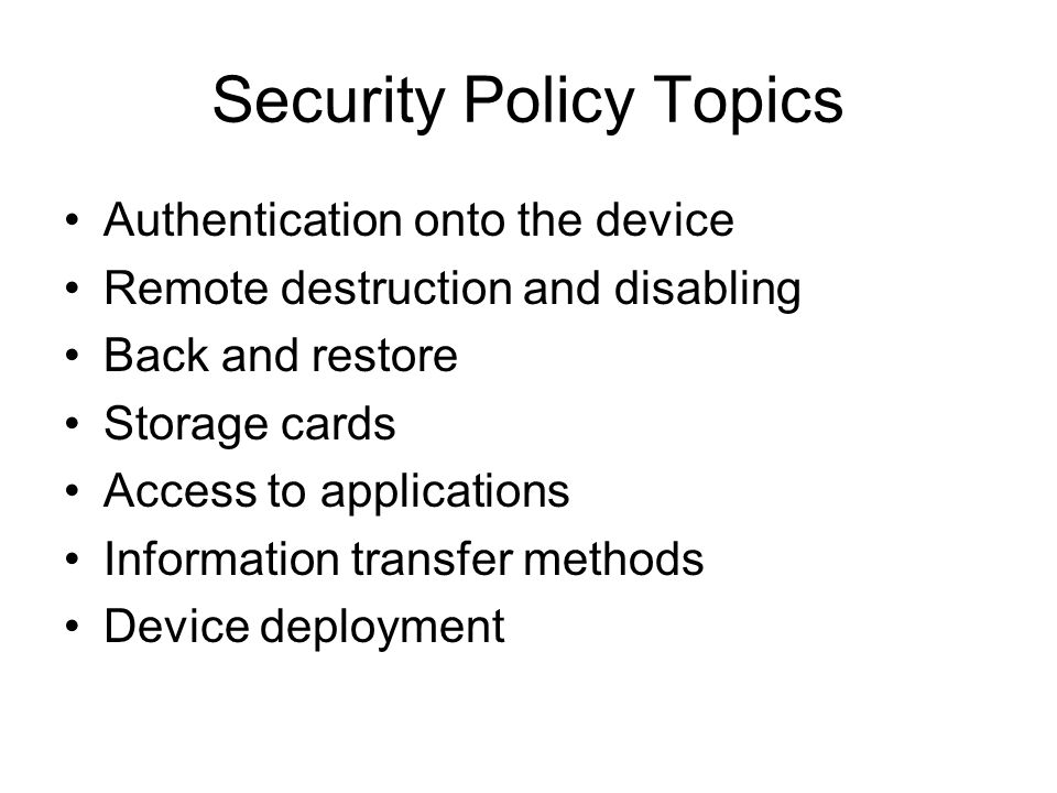 Security Policy Topics Authentication onto the device Remote destruction and disabling Back and restore Storage cards Access to applications Information transfer methods Device deployment