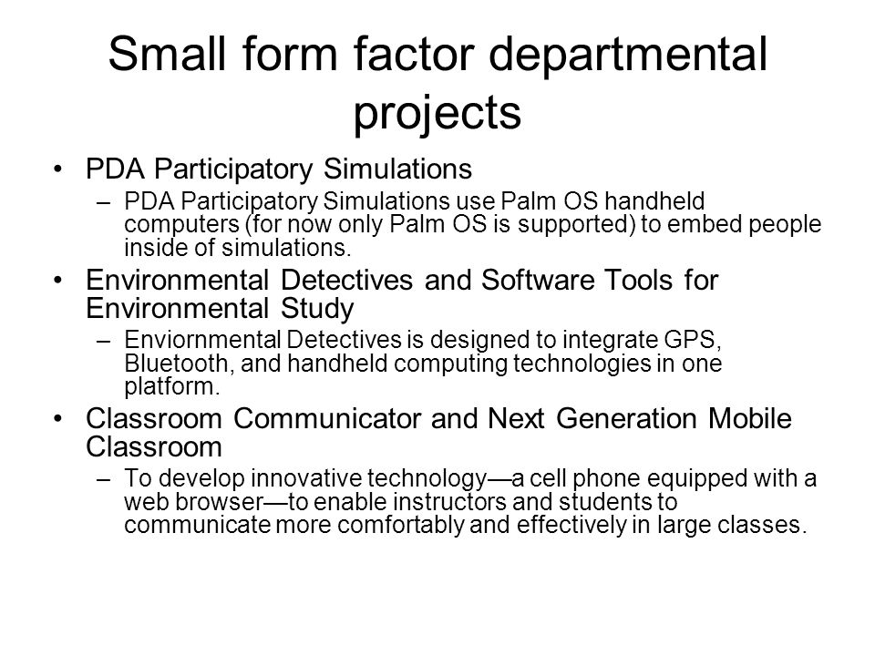 Small form factor departmental projects PDA Participatory Simulations –PDA Participatory Simulations use Palm OS handheld computers (for now only Palm OS is supported) to embed people inside of simulations.