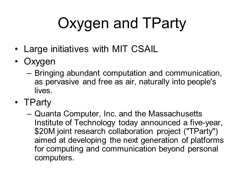 Oxygen and TParty Large initiatives with MIT CSAIL Oxygen –Bringing abundant computation and communication, as pervasive and free as air, naturally into people s lives.