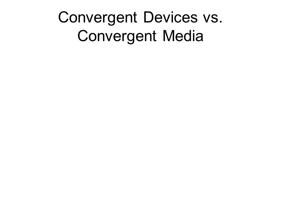 Convergent Devices vs. Convergent Media