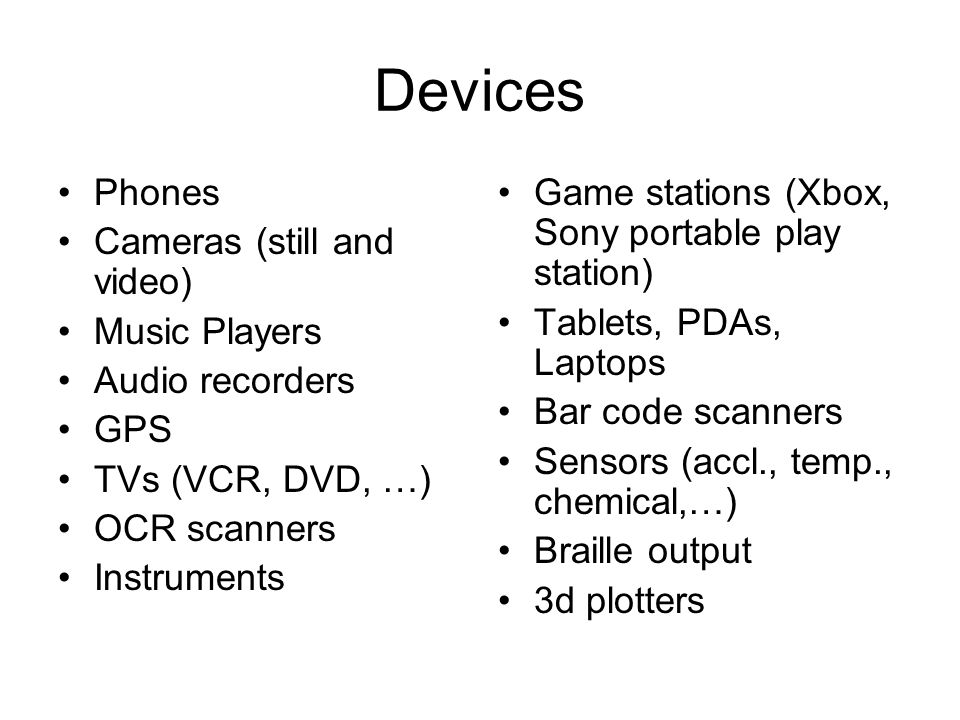 Devices Phones Cameras (still and video) Music Players Audio recorders GPS TVs (VCR, DVD, …) OCR scanners Instruments Game stations (Xbox, Sony portable play station) Tablets, PDAs, Laptops Bar code scanners Sensors (accl., temp., chemical,…) Braille output 3d plotters