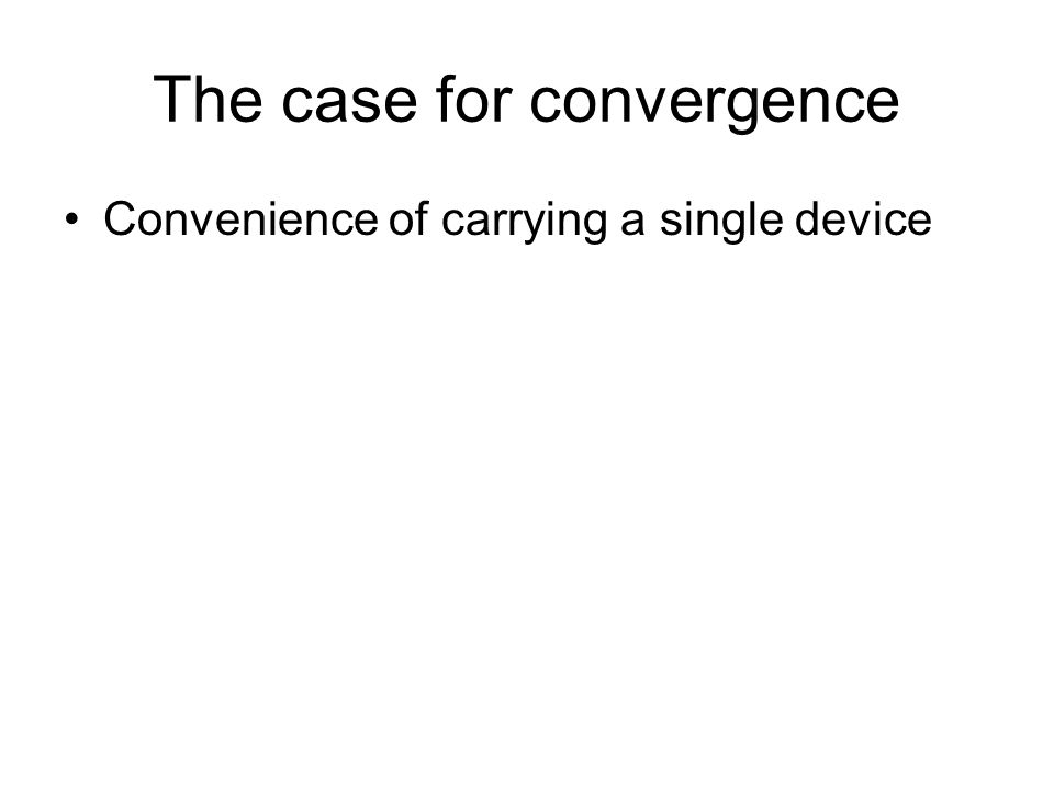 The case for convergence Convenience of carrying a single device