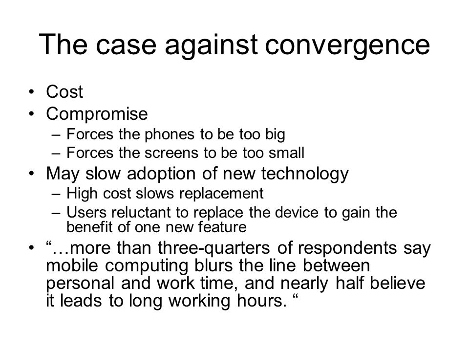 The case against convergence Cost Compromise –Forces the phones to be too big –Forces the screens to be too small May slow adoption of new technology –High cost slows replacement –Users reluctant to replace the device to gain the benefit of one new feature …more than three-quarters of respondents say mobile computing blurs the line between personal and work time, and nearly half believe it leads to long working hours.