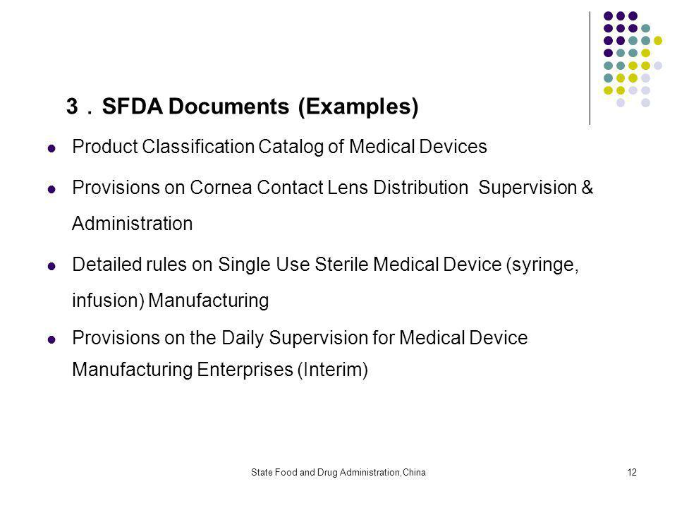 State Food and Drug Administration,China12 3 SFDA Documents (Examples) Product Classification Catalog of Medical Devices Provisions on Cornea Contact Lens Distribution Supervision & Administration Detailed rules on Single Use Sterile Medical Device (syringe, infusion) Manufacturing Provisions on the Daily Supervision for Medical Device Manufacturing Enterprises (Interim)