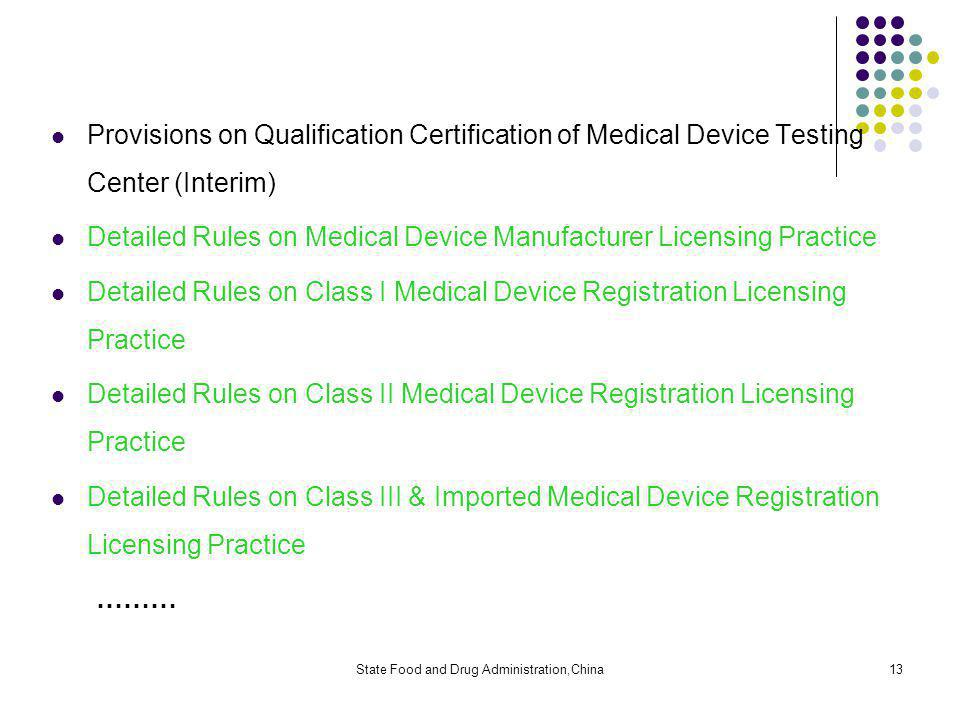 State Food and Drug Administration,China13 Provisions on Qualification Certification of Medical Device Testing Center (Interim) Detailed Rules on Medical Device Manufacturer Licensing Practice Detailed Rules on Class I Medical Device Registration Licensing Practice Detailed Rules on Class II Medical Device Registration Licensing Practice Detailed Rules on Class III & Imported Medical Device Registration Licensing Practice ………