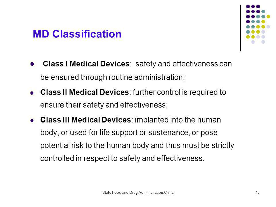 State Food and Drug Administration,China18 MD Classification Class I Medical Devices: safety and effectiveness can be ensured through routine administration; Class II Medical Devices: further control is required to ensure their safety and effectiveness; Class III Medical Devices: implanted into the human body, or used for life support or sustenance, or pose potential risk to the human body and thus must be strictly controlled in respect to safety and effectiveness.