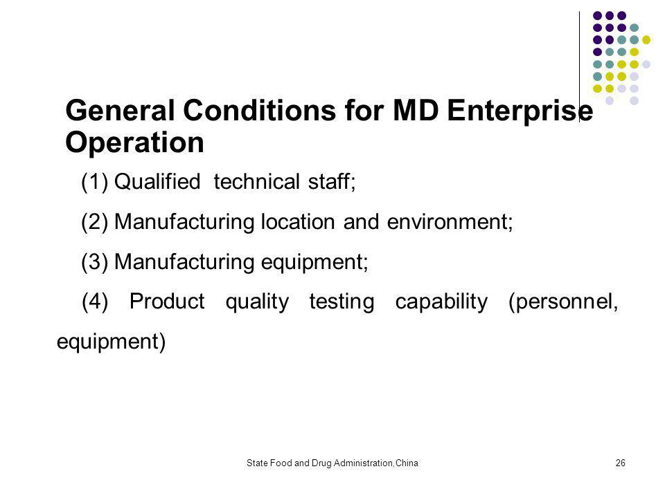 State Food and Drug Administration,China26 General Conditions for MD Enterprise Operation (1) Qualified technical staff; (2) Manufacturing location and environment; (3) Manufacturing equipment; (4) Product quality testing capability (personnel, equipment)