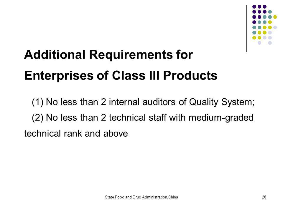 State Food and Drug Administration,China28 Additional Requirements for Enterprises of Class III Products (1) No less than 2 internal auditors of Quality System; (2) No less than 2 technical staff with medium-graded technical rank and above