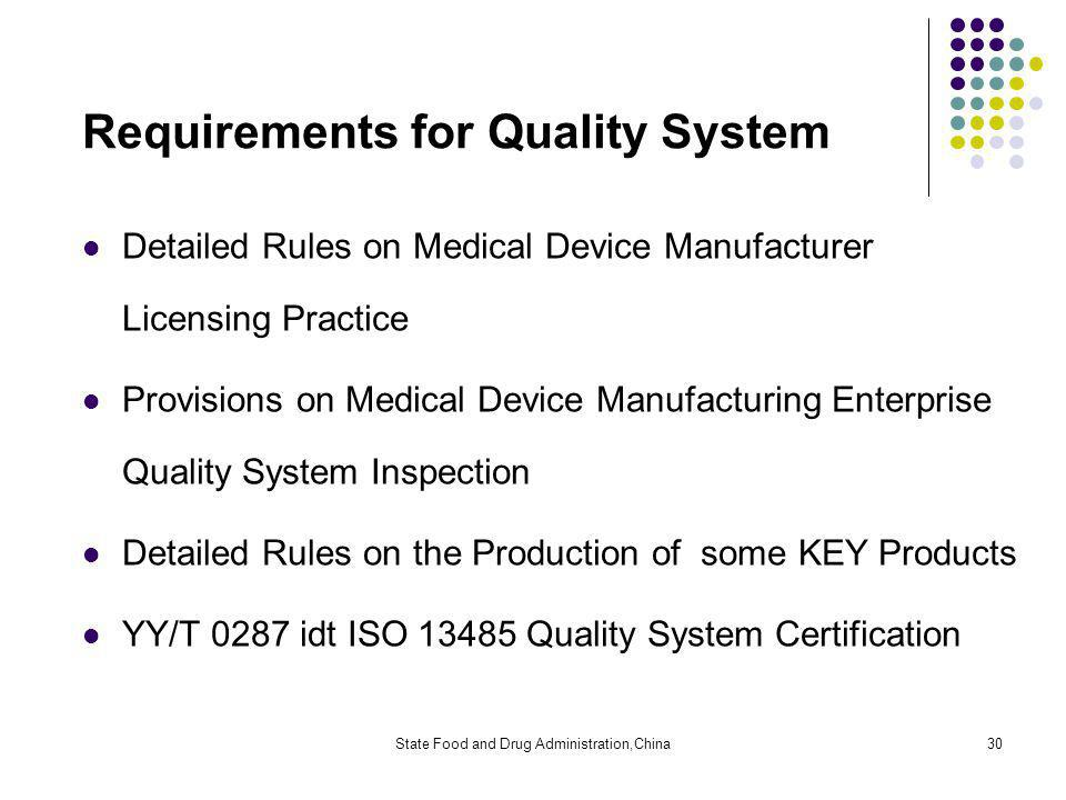 State Food and Drug Administration,China30 Requirements for Quality System Detailed Rules on Medical Device Manufacturer Licensing Practice Provisions on Medical Device Manufacturing Enterprise Quality System Inspection Detailed Rules on the Production of some KEY Products YY/T 0287 idt ISO 13485 Quality System Certification