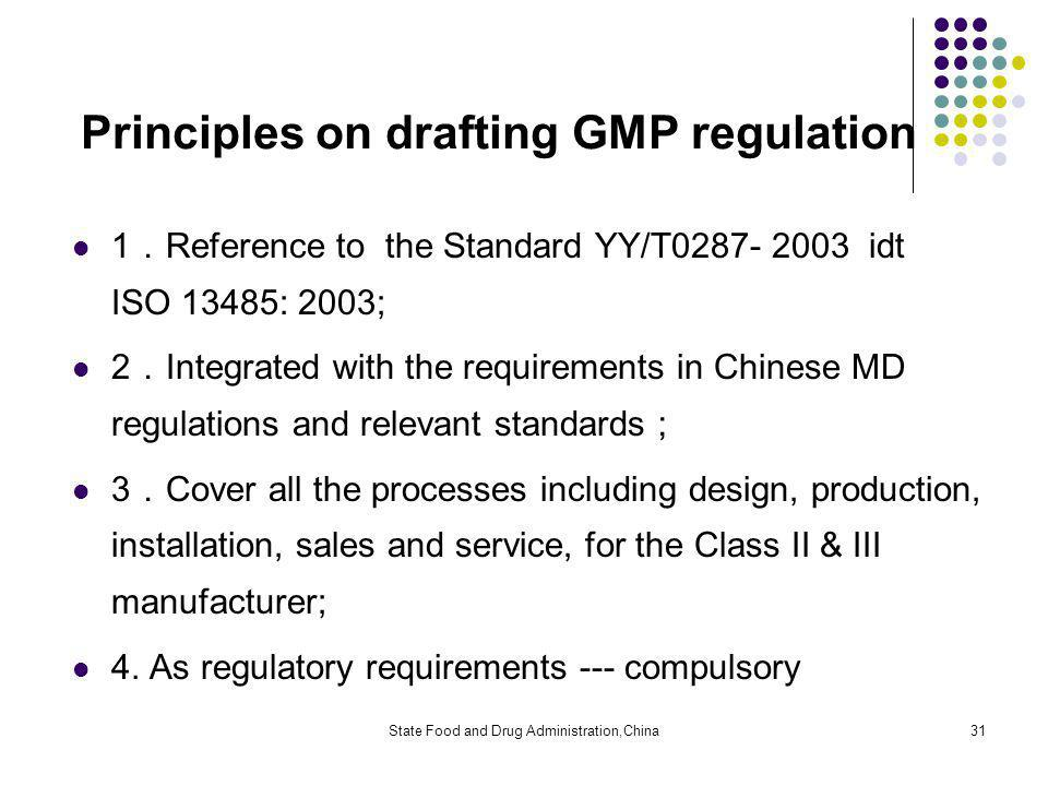 State Food and Drug Administration,China31 Principles on drafting GMP regulation 1 Reference to the Standard YY/T0287- 2003 idt ISO 13485: 2003; 2 Integrated with the requirements in Chinese MD regulations and relevant standards 3 Cover all the processes including design, production, installation, sales and service, for the Class II & III manufacturer; 4.
