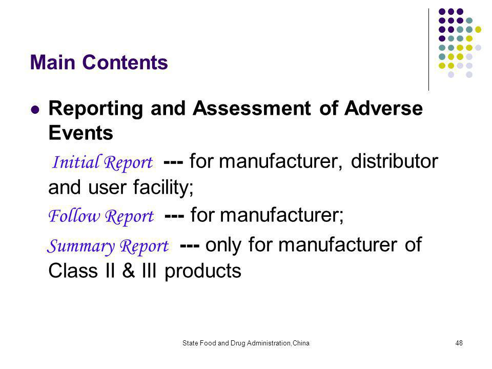State Food and Drug Administration,China48 Main Contents Reporting and Assessment of Adverse Events Initial Report --- for manufacturer, distributor and user facility; Follow Report --- for manufacturer; Summary Report --- only for manufacturer of Class II & III products