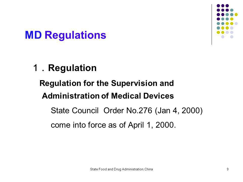 State Food and Drug Administration,China9 MD Regulations 1 Regulation Regulation for the Supervision and Administration of Medical Devices State Council Order No.276 (Jan 4, 2000) come into force as of April 1, 2000.