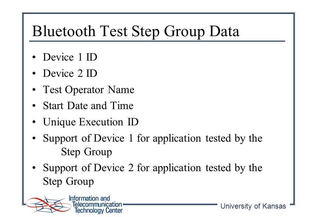 University of Kansas Bluetooth Test Step Group Data Device 1 ID Device 2 ID Test Operator Name Start Date and Time Unique Execution ID Support of Device 1 for application tested by the Step Group Support of Device 2 for application tested by the Step Group