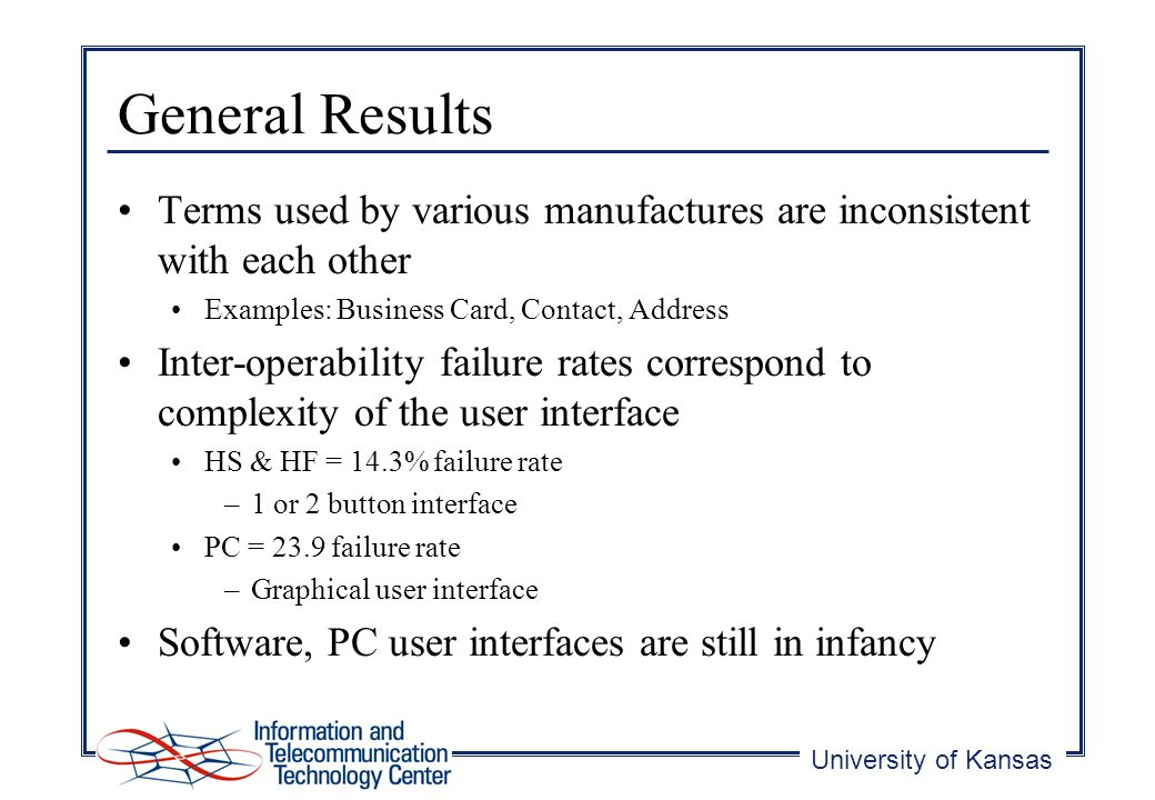 University of Kansas General Results Terms used by various manufactures are inconsistent with each other Examples: Business Card, Contact, Address Inter-operability failure rates correspond to complexity of the user interface HS & HF = 14.3% failure rate –1 or 2 button interface PC = 23.9 failure rate –Graphical user interface Software, PC user interfaces are still in infancy