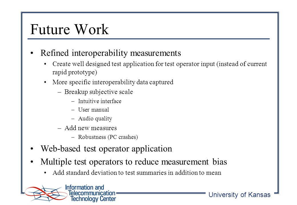 University of Kansas Future Work Refined interoperability measurements Create well designed test application for test operator input (instead of current rapid prototype) More specific interoperability data captured –Breakup subjective scale –Intuitive interface –User manual –Audio quality –Add new measures –Robustness (PC crashes) Web-based test operator application Multiple test operators to reduce measurement bias Add standard deviation to test summaries in addition to mean