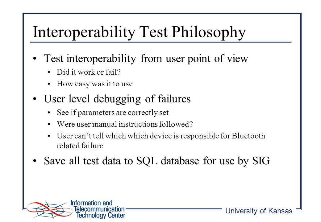 University of Kansas Interoperability Test Philosophy Test interoperability from user point of view Did it work or fail.