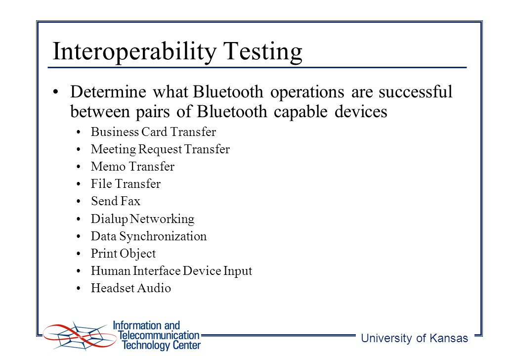 University of Kansas Interoperability Testing Determine what Bluetooth operations are successful between pairs of Bluetooth capable devices Business Card Transfer Meeting Request Transfer Memo Transfer File Transfer Send Fax Dialup Networking Data Synchronization Print Object Human Interface Device Input Headset Audio