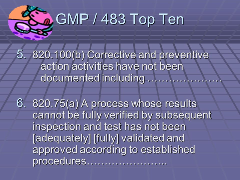 GMP / 483 Top Ten 3.803.17 Written MDR procedures have not been [developed] [maintained] [implemented]…………… 4.820.22 Quality Audits were not conducted [at sufficient regular intervals, as prescribed by internal procedures] to verify that the quality system is effective in fulfilling your quality system objectives …..