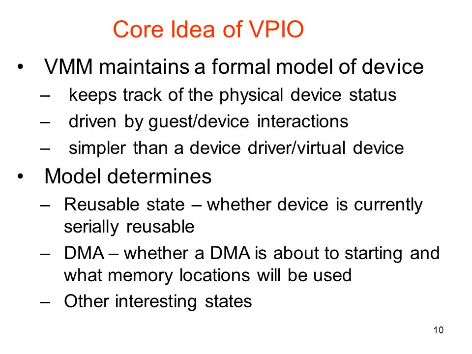 10 Core Idea of VPIO VMM maintains a formal model of device – keeps track of the physical device status – driven by guest/device interactions – simpler than a device driver/virtual device Model determines –Reusable state – whether device is currently serially reusable –DMA – whether a DMA is about to starting and what memory locations will be used –Other interesting states