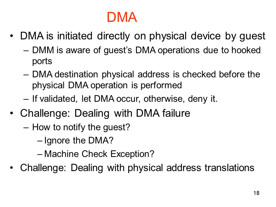 18 DMA DMA is initiated directly on physical device by guest –DMM is aware of guests DMA operations due to hooked ports –DMA destination physical address is checked before the physical DMA operation is performed –If validated, let DMA occur, otherwise, deny it.