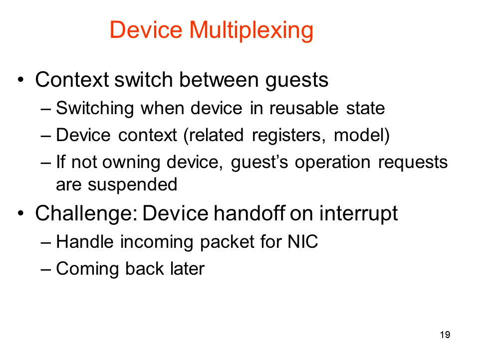 19 Device Multiplexing Context switch between guests –Switching when device in reusable state –Device context (related registers, model) –If not owning device, guests operation requests are suspended Challenge: Device handoff on interrupt –Handle incoming packet for NIC –Coming back later 19