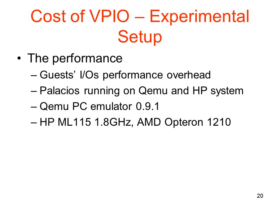20 Cost of VPIO – Experimental Setup The performance –Guests I/Os performance overhead –Palacios running on Qemu and HP system –Qemu PC emulator 0.9.1 –HP ML115 1.8GHz, AMD Opteron 1210 20