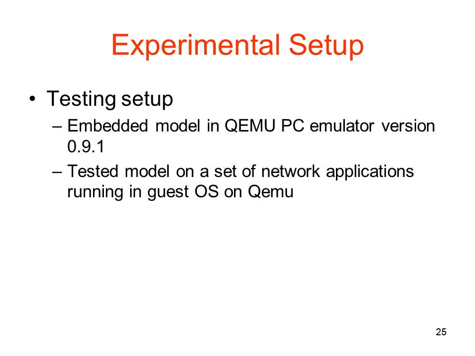 25 Experimental Setup Testing setup –Embedded model in QEMU PC emulator version 0.9.1 –Tested model on a set of network applications running in guest OS on Qemu 25