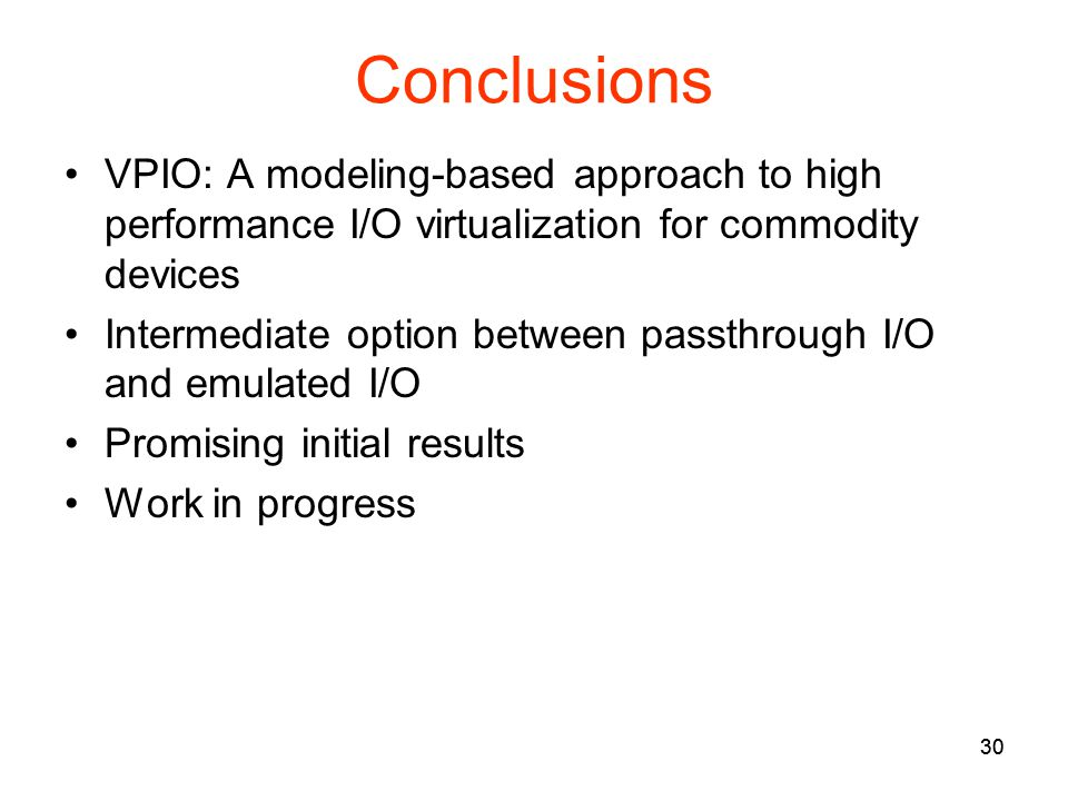 30 Conclusions VPIO: A modeling-based approach to high performance I/O virtualization for commodity devices Intermediate option between passthrough I/O and emulated I/O Promising initial results Work in progress 30