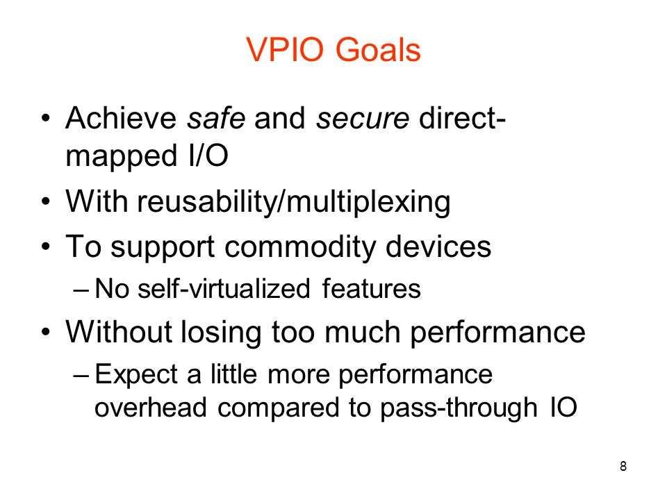 8 VPIO Goals Achieve safe and secure direct- mapped I/O With reusability/multiplexing To support commodity devices –No self-virtualized features Without losing too much performance –Expect a little more performance overhead compared to pass-through IO