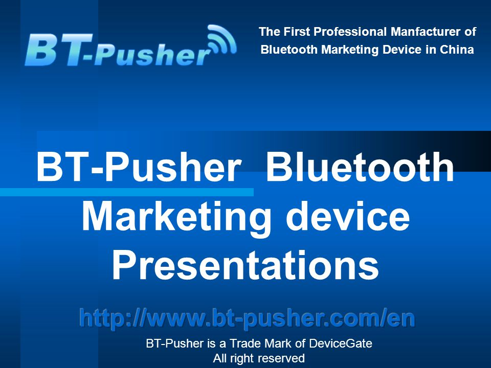 The First Professional Manfacturer of Bluetooth Marketing Device in China BT-Pusher Bluetooth Marketing device Presentations BT-Pusher is a Trade Mark of DeviceGate All right reserved